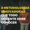 8 metodologias innovadoras que todo docente debe conocer
